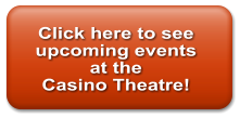 Click here to see  upcoming events at the Casino Theatre!